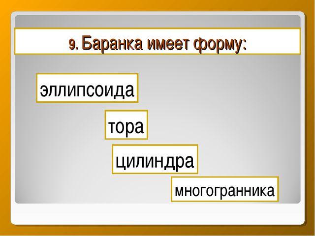 9. Баранка имеет форму: эллипсоида цилиндра многогранника тора