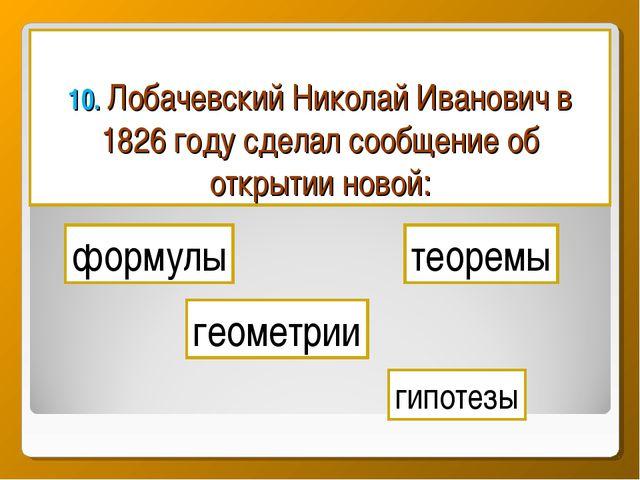 10. Лобачевский Николай Иванович в 1826 году сделал сообщение об открытии нов...
