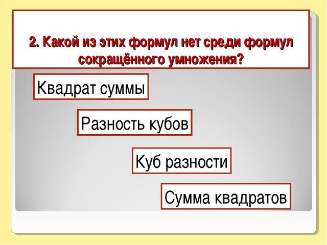 2. Какой из этих формул нет среди формул сокращённого умножения? Квадрат сумм...