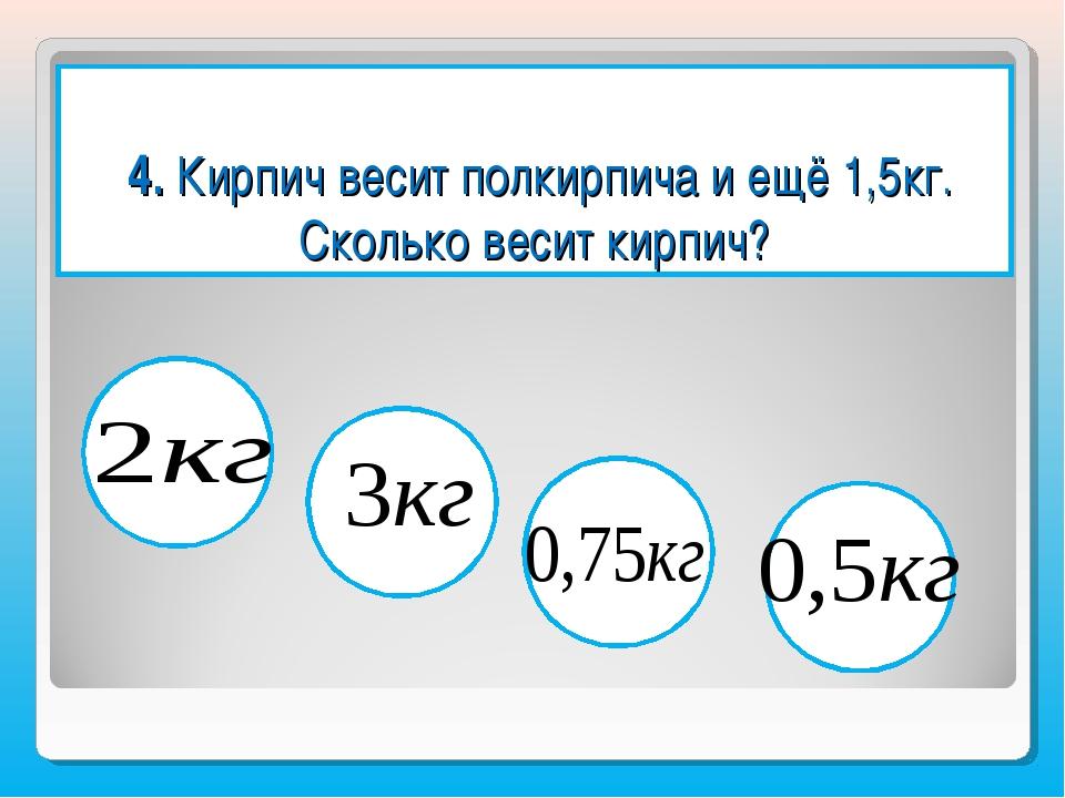 4. Кирпич весит полкирпича и ещё 1,5кг. Сколько весит кирпич?