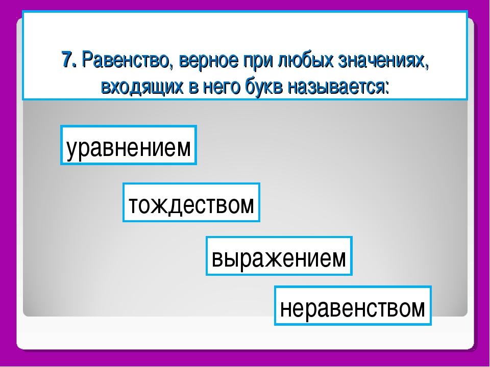 7. Равенство, верное при любых значениях, входящих в него букв называется: ур...