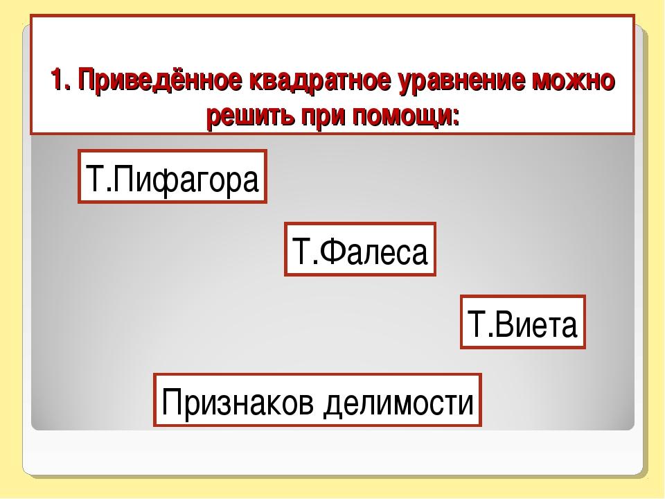 1. Приведённое квадратное уравнение можно решить при помощи: Т.Пифагора Т.Фал...