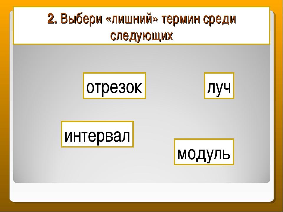 2. Выбери «лишний» термин среди следующих отрезок интервал модуль луч