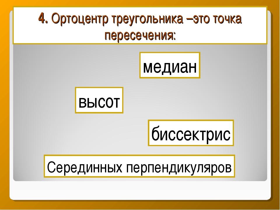 4. Ортоцентр треугольника –это точка пересечения: медиан биссектрис Серединны...