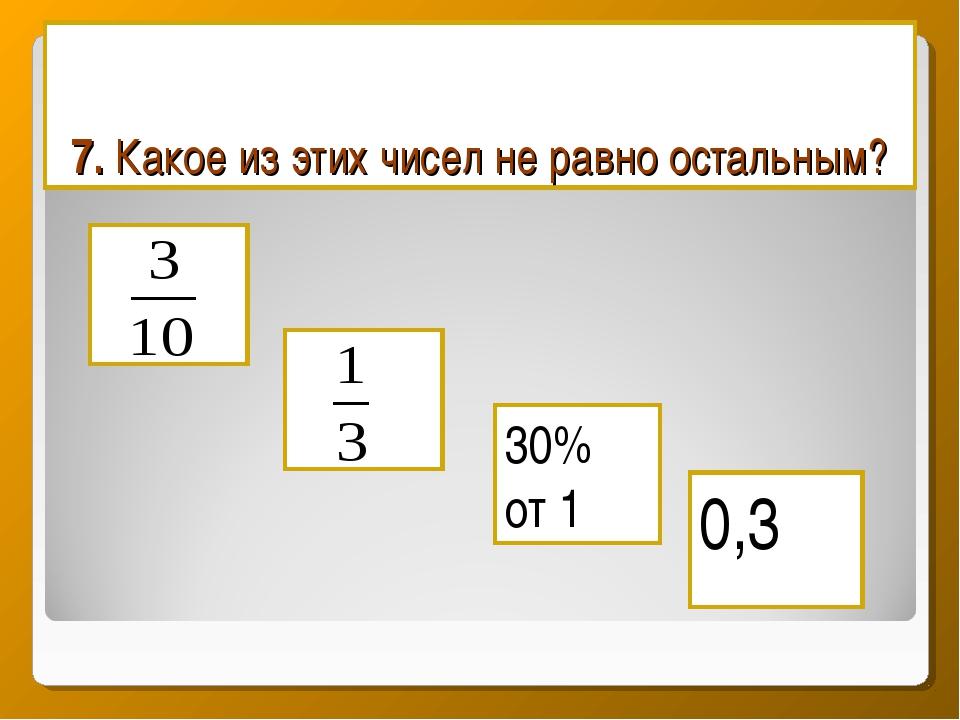 7. Какое из этих чисел не равно остальным? 0,3 30% от 1