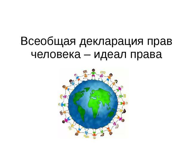 Всеобщая декларация прав человека – идеал права
