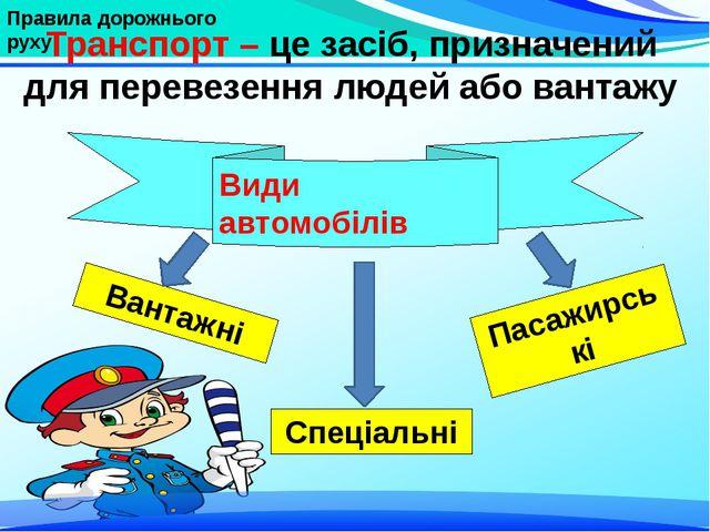 Правила дорожнього руху Транспорт – це засіб, призначений для перевезення лю...