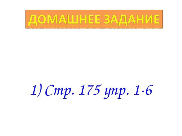 1) Стр. 175 упр. 1-6