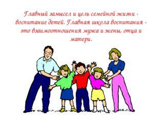Главный замысел и цель семейной жизни - воспитание детей. Главная школа воспи