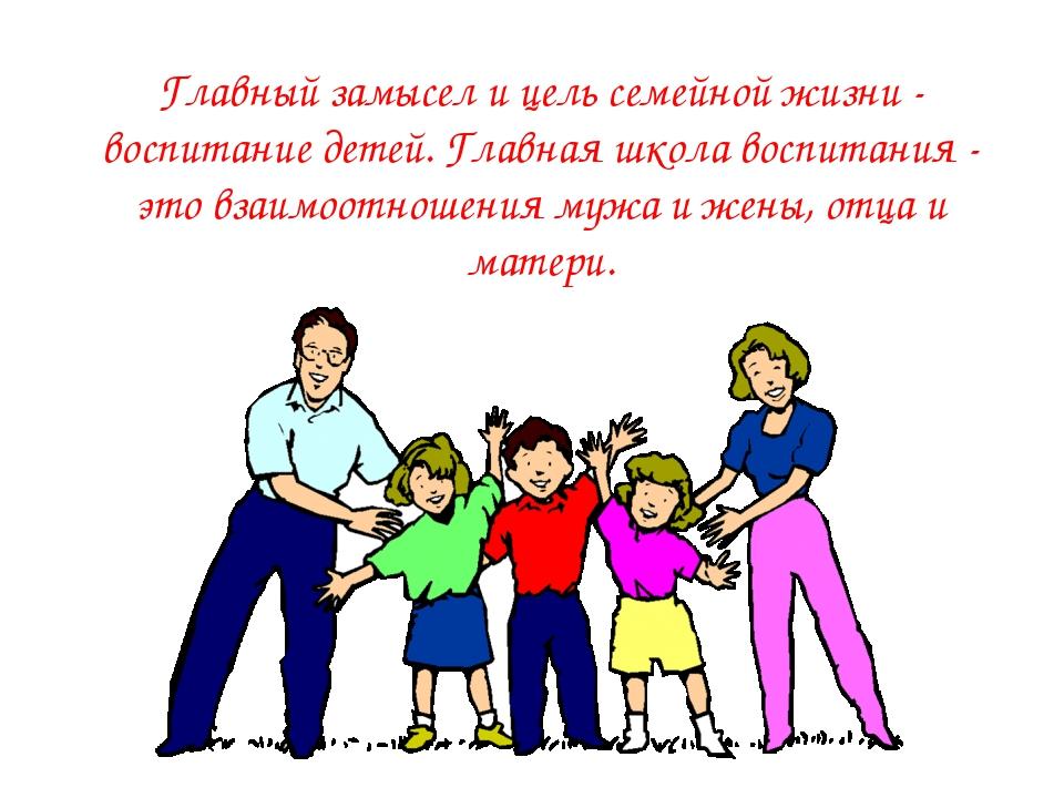 Главный замысел и цель семейной жизни - воспитание детей. Главная школа воспи...