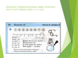Они изучают: геометрические фигуры, цифры, состав чисел, счет от 1 до 1о и об