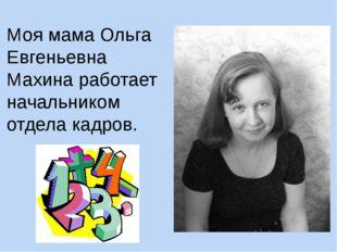 Моя мама Ольга Евгеньевна Махина работает начальником отдела кадров.