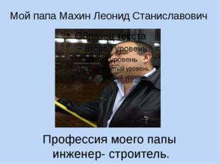 Профессия моего папы инженер- строитель. Мой папа Махин Леонид Станиславович