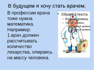 В будущем я хочу стать врачем. В профессии врача тоже нужна математика. Напри
