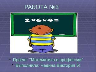 """РАБОТА №3 Проект: """"Математика в профессии"""" Выполнила: Чадина Виктория 5г"""