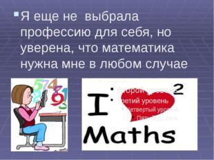 Я еще не выбрала профессию для себя, но уверена, что математика нужна мне в