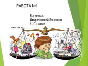 Выполнил: Двуреченский Вячеслав 5 «Г» класс РАБОТА №1