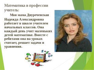 Математика в профессии учитель: Моя мама Двуреченская Надежда Александровна р
