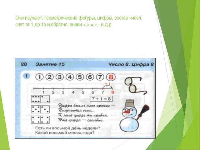 Они изучают: геометрические фигуры, цифры, состав чисел, счет от 1 до 1о и об...