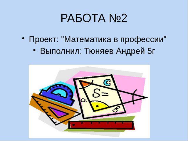 """РАБОТА №2 Проект: """"Математика в профессии"""" Выполнил: Тюняев Андрей 5г"""
