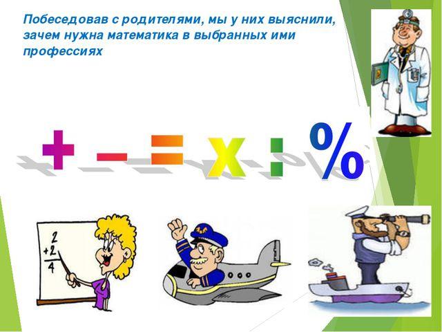 Побеседовав с родителями, мы у них выяснили, зачем нужна математика в выбранн...
