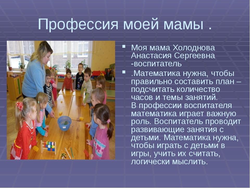 Профессия моей мамы . Моя мама Холоднова Анастасия Сергеевна -воспитатель .Ма...