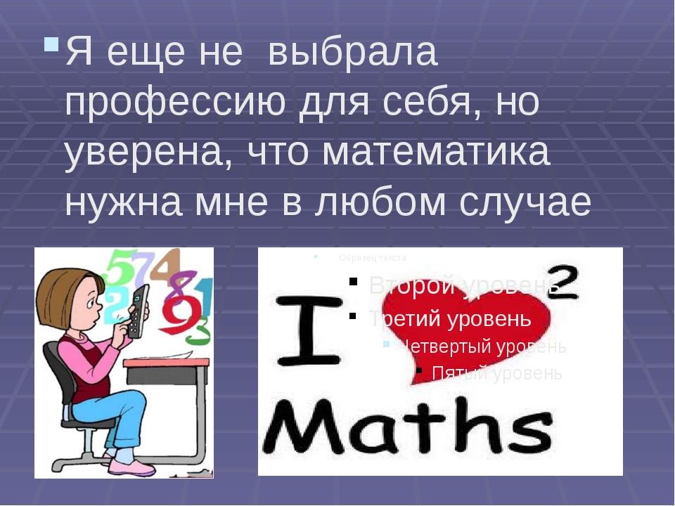 Я еще не выбрала профессию для себя, но уверена, что математика нужна мне в...