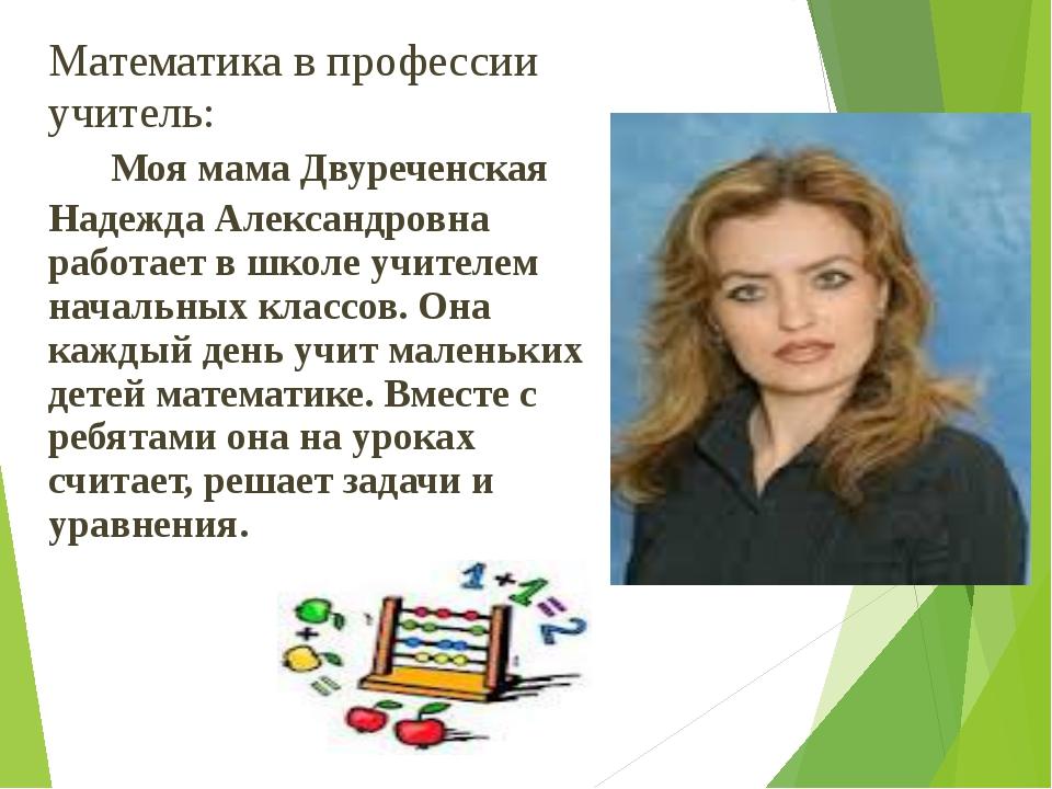 Математика в профессии учитель: Моя мама Двуреченская Надежда Александровна р...