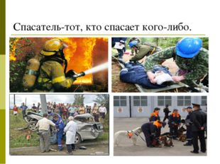 Спасатель-тот, кто спасает кого-либо.