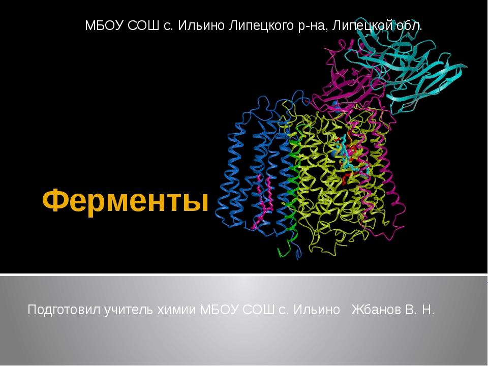 Ферменты Подготовил учитель химии МБОУ СОШ с. Ильино Жбанов В. Н. МБОУ СОШ с....