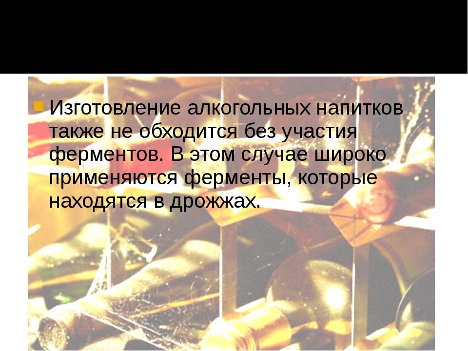 Изготовление алкогольных напитков также не обходится без участия ферментов....