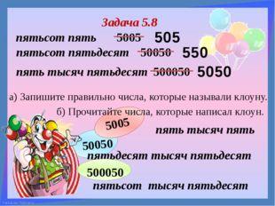 пятьсот тысяч пятьдесят Задача 5.8 б) Прочитайте числа, которые написал клоу