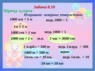 Задача 8.10 1000 мм > 5 м ведь 1000 > 5 Шутки клоуна 1000 сек > 1 час ведь 1
