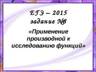 ЕГЭ – 2015 задание №8 «Применение производной к исследованию функций»