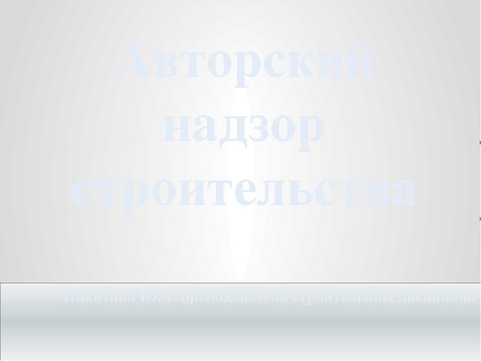 Авторский надзор строительства Никитина Ю.А. преподаватель строительных дисци...