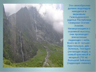 Эта своеобразная долина водопадов находится в верховьях Гизельдонского ущель