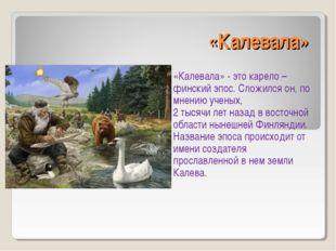 «Калевала» «Калевала» - это карело – финский эпос. Сложился он, по мнению уче