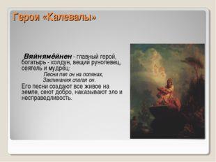 Герои «Калевалы» Вяйнямёйнен - главный герой, богатырь - колдун, вещий рунопе
