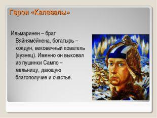 Герои «Калевалы» Ильмаринен – брат Вяйнямёйнена, богатырь – колдун, вековечны