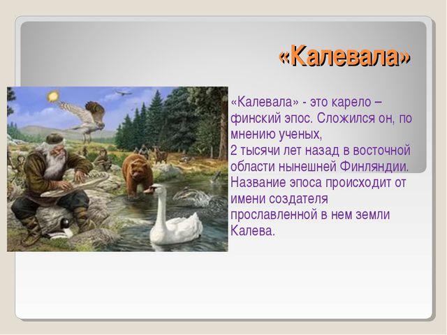 «Калевала» «Калевала» - это карело – финский эпос. Сложился он, по мнению уче...