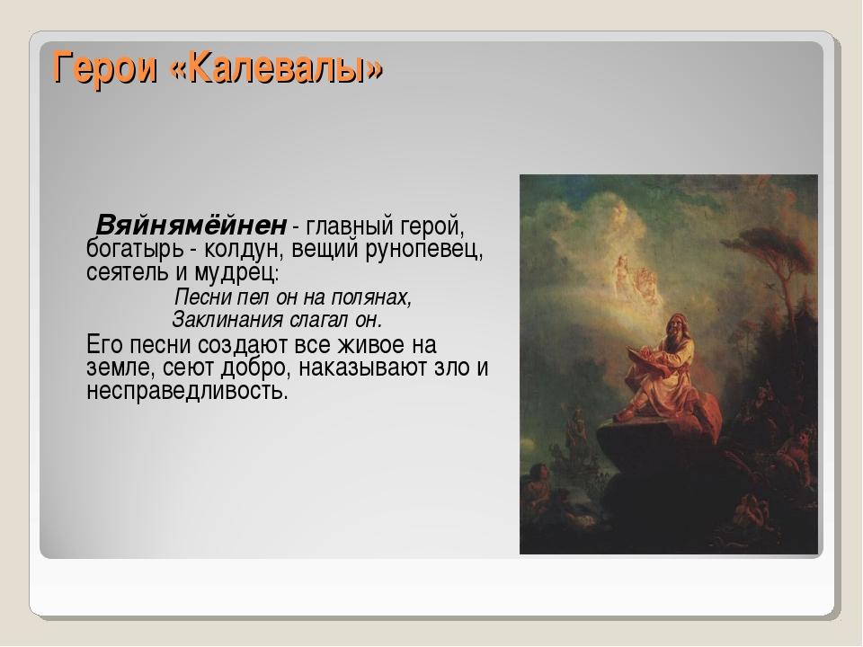 Герои «Калевалы» Вяйнямёйнен - главный герой, богатырь - колдун, вещий рунопе...