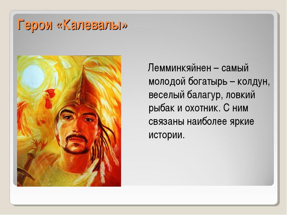 Герои «Калевалы» Лемминкяйнен – самый молодой богатырь – колдун, веселый бала...