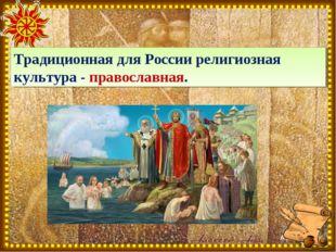 Традиционная для России религиозная культура - православная.