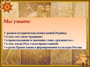 Мы узнаем: разные исторические имена нашей Родины; о том, что такое традиции;