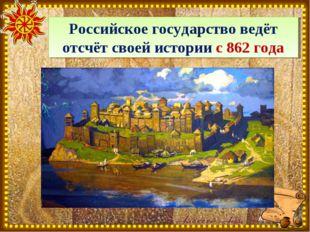 Российское государство ведёт отсчёт своей истории с 862 года