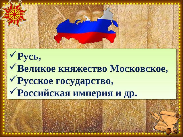 Русь, Великое княжество Московское, Русское государство, Российская империя и...