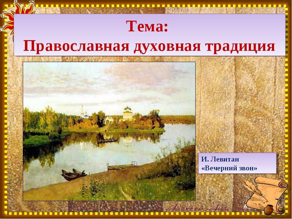 Тема: Православная духовная традиция И. Левитан «Вечерний звон»
