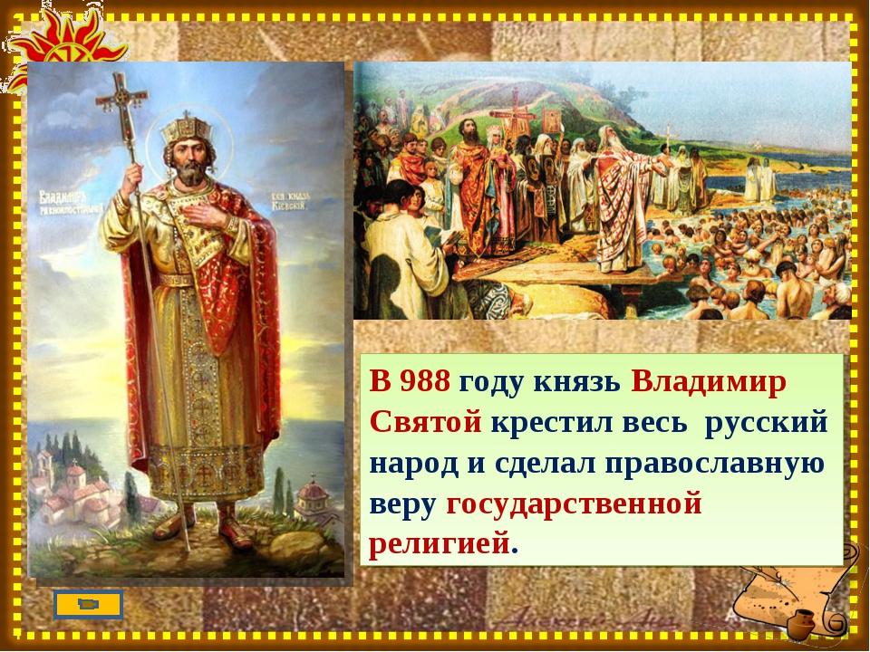 В 988 году князь Владимир Святой крестил весь русский народ и сделал правосла...