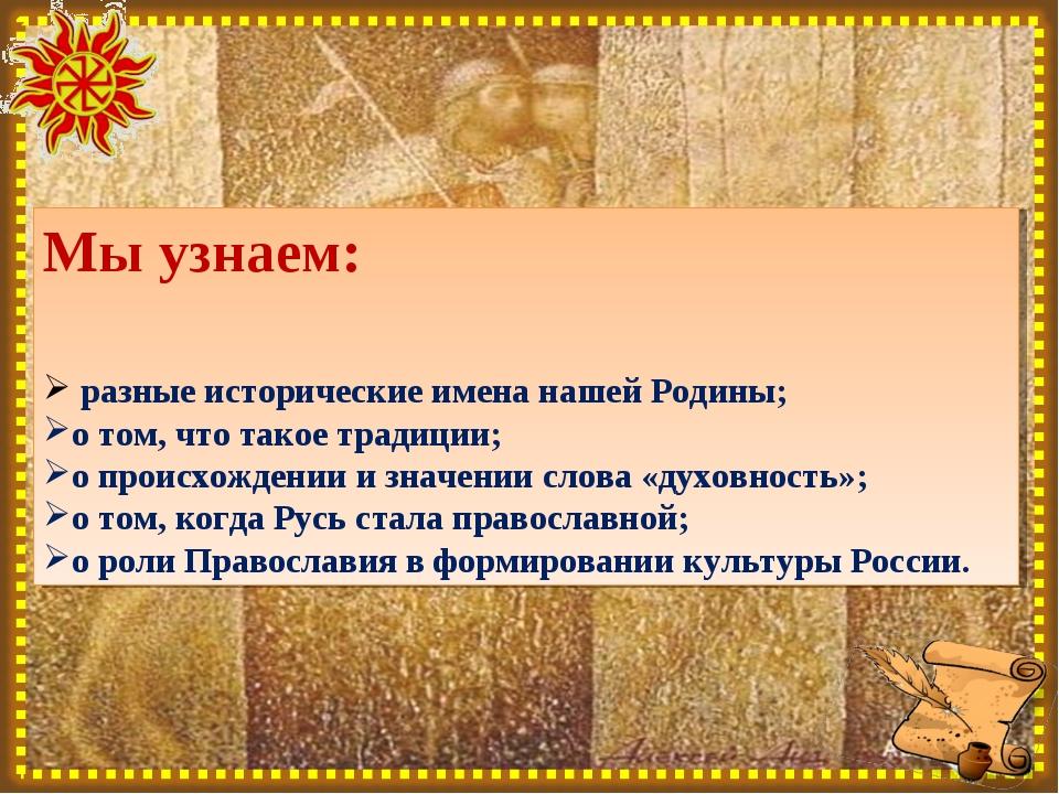 Мы узнаем: разные исторические имена нашей Родины; о том, что такое традиции;...