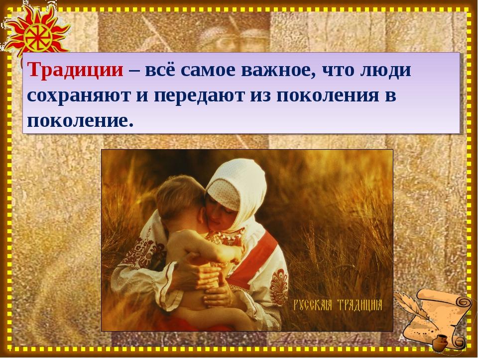 Традиции – всё самое важное, что люди сохраняют и передают из поколения в пок...